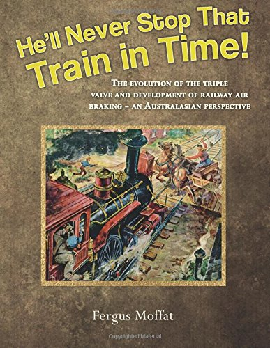 9781482043488: He'll Never Stop That Train In Time!: The evolution of the triple valve and development of railway air braking - an Australasian perspective