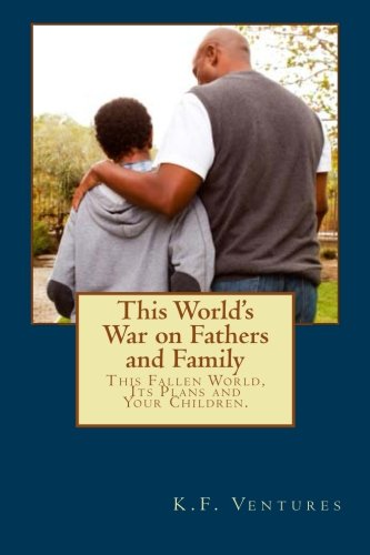 9781482052459: This World's War on Fathers and Family: This Fallen World, Its Plans and Your Children. (Volume 4)