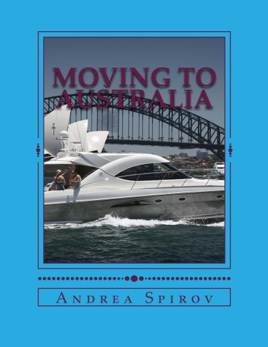 Moving To Australia: A Guide For Expats, Lovers And the Otherwise Curious: Spirov, Andrea N