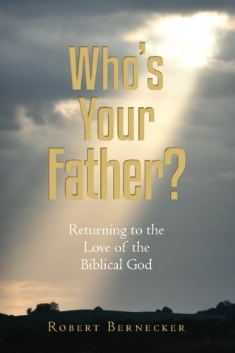 Who's Your Father? : Returning to the Love of the Biblical God: Robert Bernecker