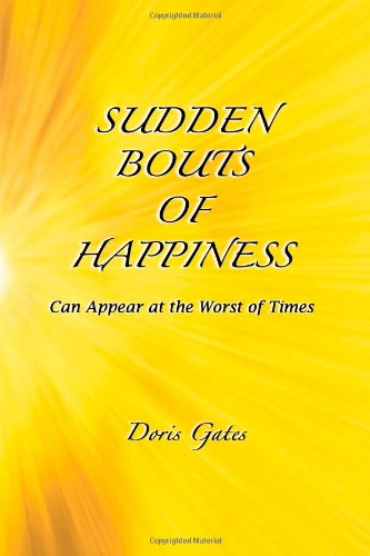 Sudden Bouts of Happiness: Can Appear at the Worst of Times (1482069083) by Doris Gates