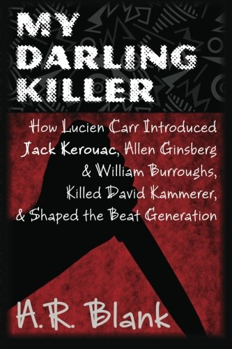 9781482093490: My Darling Killer: How Lucien Carr Introduced Jack Kerouac, Allen Ginsberg & William Burroughs, Killed David Kammerer, and Shaped the Beat Generation