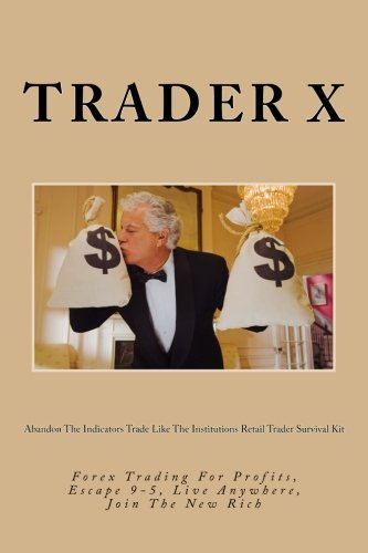 9781482097658: Abandon The Indicators Trade Like The Institutions Retail Trader Survival Kit: Forex Trading For Profits, Escape 9-5, Live Anywhere, Join The New Rich