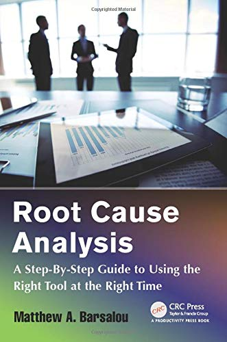 Root Cause Analysis: A Step-By-Step Guide to Using the Right Tool at the Right Time: Barsalou, ...