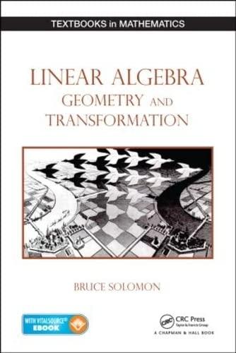 Linear Algebra, Geometry and Transformation (Textbooks in Mathematics): Solomon, Bruce