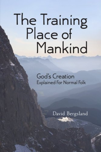 The Training Place of Mankind: God's Creation Explained For Normal Folk: David Bergsland