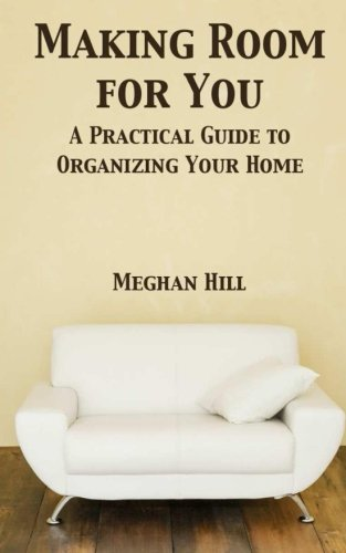 Making Room For You: A Practical Guide to Organizing Your Home: Meghan Hill