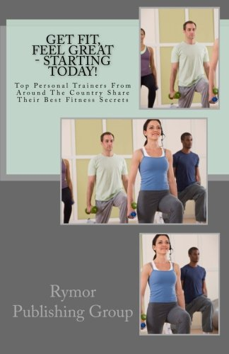 9781482310849: Get Fit, Feel Great - Starting Today!: Top Personal Trainers From Around The Country Share Their Best Fitness Secrets