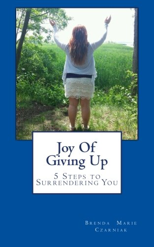 Joy Of Giving Up: 5 Steps to Surrendering You: Brenda Marie Czarniak