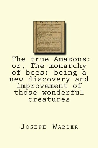 9781482338317: The true Amazons: or, The monarchy of bees: being a new discovery and improvement of those wonderful creatures
