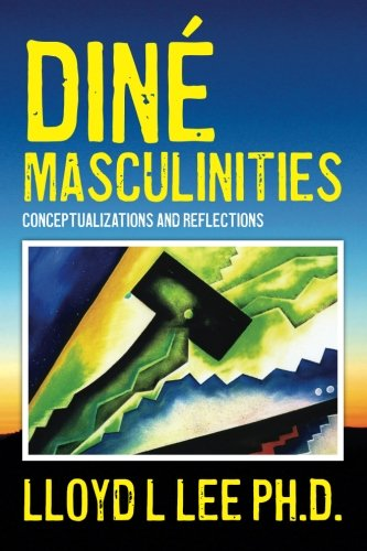 Diné Masculinities: Conceptualizations and Reflections: Lloyd L Lee