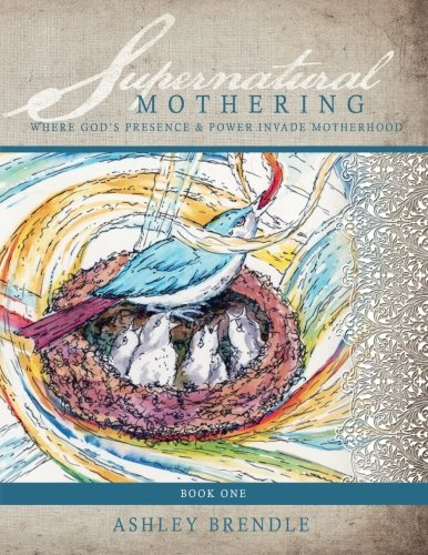 9781482341300: Supernatural Mothering: : Where God's Presence & Power Invade Motherhood (Workbook)