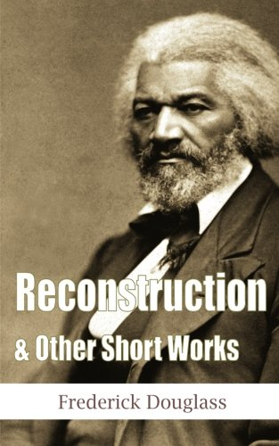 Reconstruction & Other Short Works (Another Leaf Press) (1482341573) by Frederick Douglass