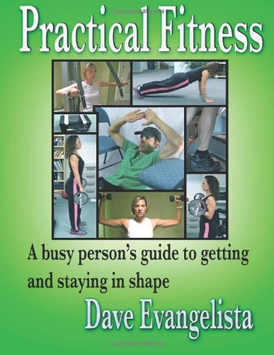 Practical Fitness: A busy person's guide to getting and staying in shape: Evangelista, Mr. ...