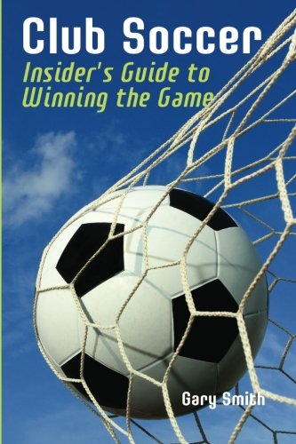 Club Soccer: Insider's Guide to Winning the Game: Gary Smith