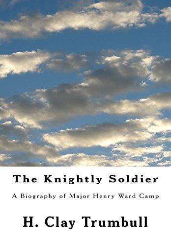 The Knightly Soldier: A Biography of Major Henry Ward Camp: H. Clay Trumbull