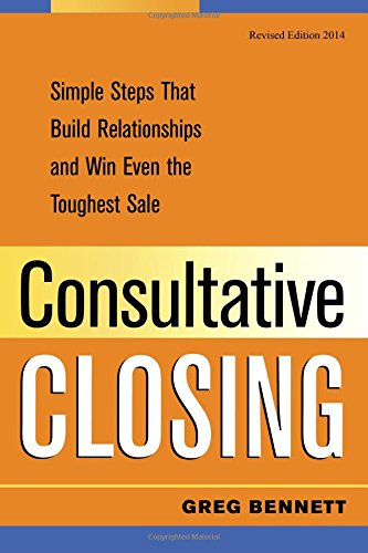9781482357233: Consultative Closing: Simple Steps That Build Relationships and Win Even the Toughest Sale