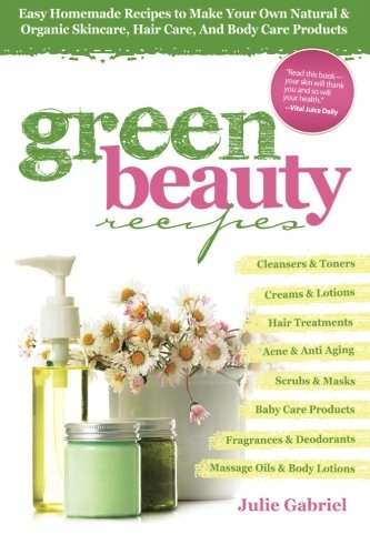 9781482364415: Green Beauty Recipes: Easy Homemade Recipes to Make Your Own Natural and Organic Skincare, Hair Care, and Body Care Products