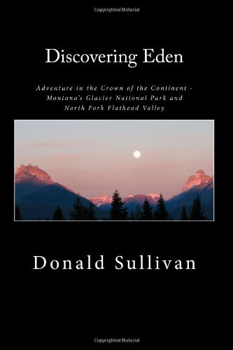 9781482365795: Discovering Eden: Adventure In The Crown of The Continent - Montana's Glacier National Park and North Fork of the Flathead Valley - A True Story