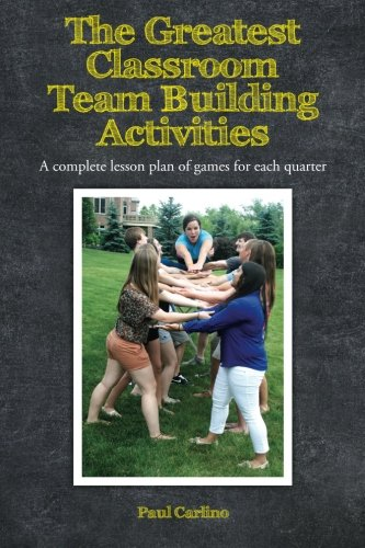 The Greatest Classroom Team Building Activities: A complete lesson plan of games for each quarter: ...