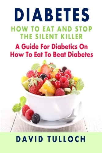 9781482375138: Diabetes: How To Eat And Stop The Silent Killer: A Guide For Diabetics On How To Eat To Beat Diabetes