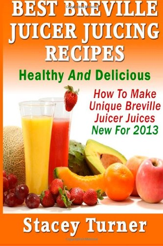 Best Breville Juicer Juicing Recipes: Healthy And Delicious: How To Make Unique Breville Juicer ...