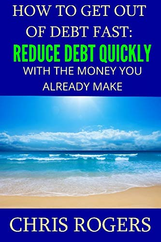 How to Get Out Of Debt Fast: Reduce Debt Quickly With The Money You Currently Make: Rogers, Chris