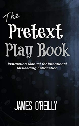 The Pretext Playbook: Instruction Manual for Intentional Misleading Fabrication: O'Reilly, James