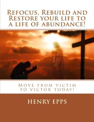 9781482396751: Refocus, Rebuild and Restore your life to a life of abundance!: Move from victim to victor today!