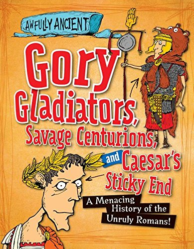 Gory Gladiators, Savage Centurions, and Caesar's Sticky End: A Menacing History of the Unruly ...