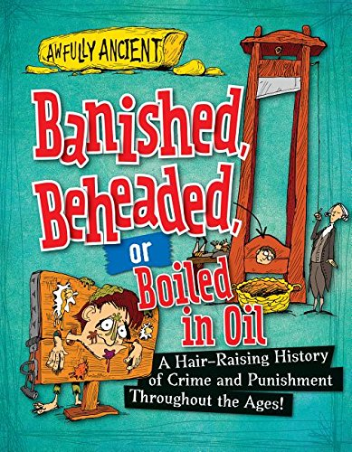 9781482431216: Banished, Beheaded, or Boiled in Oil: A Hair-raising History of Crime and Punishment Throughout the Ages! (Awfully Ancient)