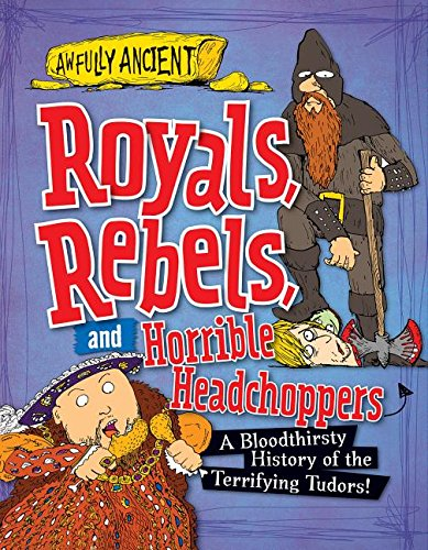9781482431292: Royals, Rebels, and Horrible Headchoppers: A Bloodthirsty History of the Terrifying Tudors! (Awfully Ancient)