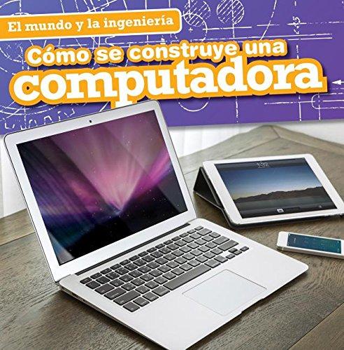 9781482443790: Cómo se construye una computadora / How a Computer Is Made (El Mundo Y La Ingeniería / Engineering Our World)