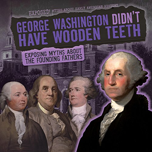 9781482457247: George Washington Didn't Have Wooden Teeth: Exposing Myths about the Founding Fathers (Exposed! Myths about Early American History)