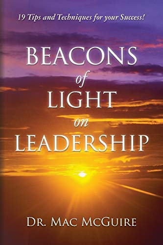 Beacons of Light on Leadership: 19 Tips and Techniques for your Success!: McGuire, Dr. Mac
