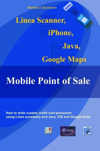 9781482516784: Linea Scanner, iPhone, Java, Google Maps and Mobile Point of Sale: How to create your own point of sale using Linea, iPhone and Java