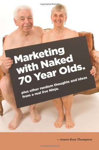 9781482522273: Marketing With Naked 70 Year Olds: plus thoughts and ideas from a real life Ninja (Ninja Notes) (Volume 1)