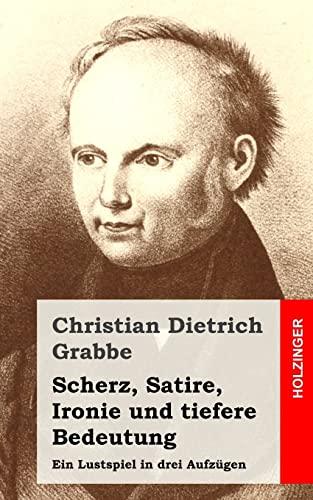 Scherz, Satire, Ironie Und Tiefere Bedeutung: Ein: Grabbe, Christian Dietrich