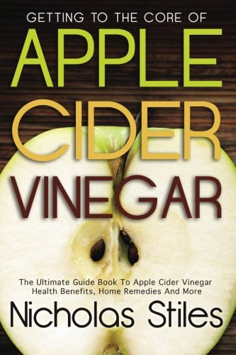 9781482524178: Getting To The Core Of Apple Cider Vinegar:The Ultimate Guide Book To Apple Cider Vinegar Health Benefits, Home Remedies And More