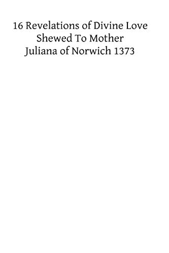 XVI Revelations of Divine Love Shewed to Mother Juliana of Norwich 1373: Juliana of Norwich