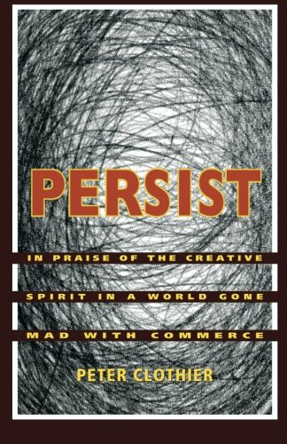9781482536720: Persist: In Praise of the Creative Spirit In A World Gone Mad With Commerce