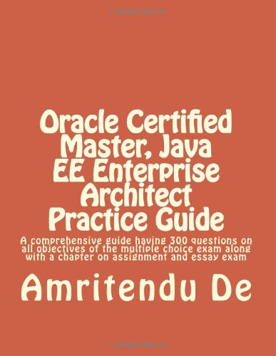 9781482546545: Oracle Certified Master, Java EE Enterprise Architect Practice Guide: A comprehensive guide having 300 questions on all objectives of the multiple ... with a chapter on assignment and essay exam