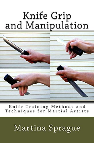 Knife Grip and Manipulation: Knife Training Methods and Techniques for Martial Artists (Volume 3): ...