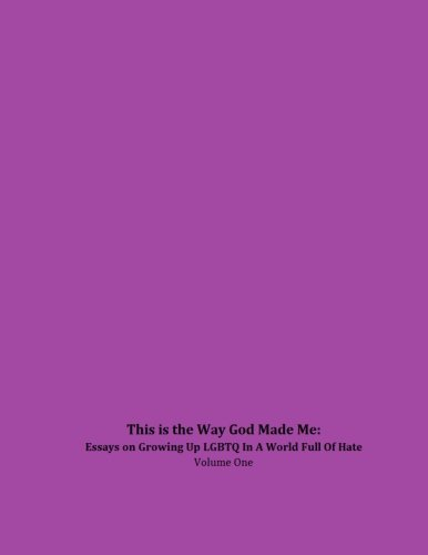 This is the Way God Made Me: Essays on Growing Up LGBTQ in a World Full of Hate- Volume One: ...