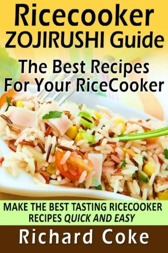 Rice Cooker Zojirushi Guide: The Best Recipes For Your Rice Cooker: Make The Best Tasting Rice ...