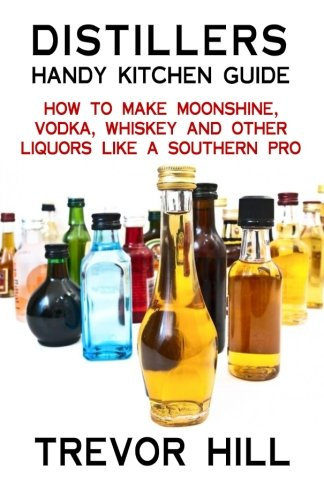 Distillers Handy Kitchen Guide: How to Make Moonshine, Vodka, Whiskey and Other Liquors Like A ...
