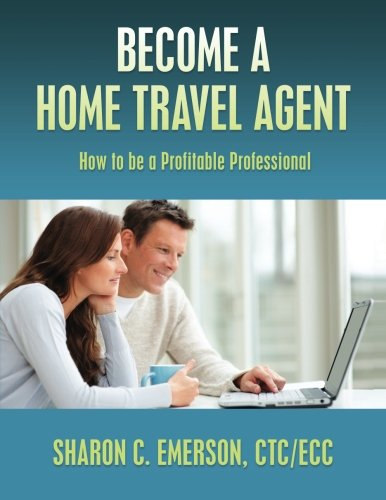 Become a Home Travel Agent: How to be a Profitable Professional: CTC/ECC, Sharon C. Emerson