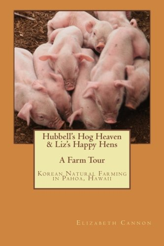 Hubbell's Hog Heaven & Liz's Happy Hens: A Farm Tour: Korean Natural Farming Methods in...