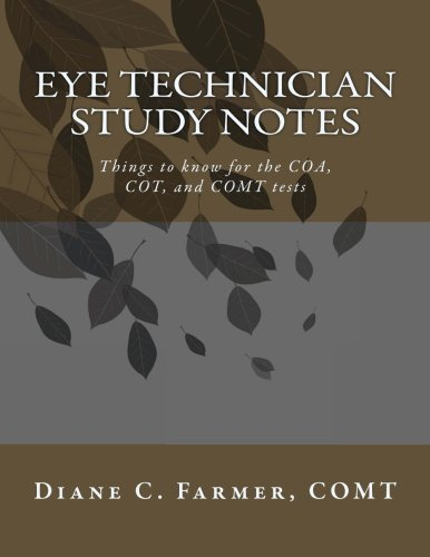 Eye Technician Study Notes: Things to know for the COA, COT, and COMT tests: Farmer, Diane C