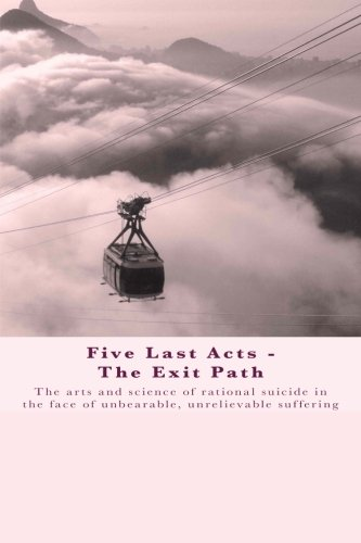 9781482594096: Five Last Acts - The Exit Path: The arts and science of rational suicide in the face of unbearable, unrelievable suffering
